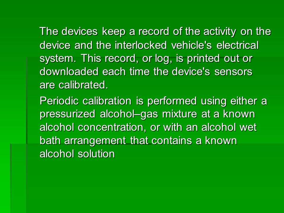 The devices keep a record of the activity on the device and the interlocked vehicle s electrical system. This record, or log, is printed out or downloaded each time the device s sensors are calibrated.