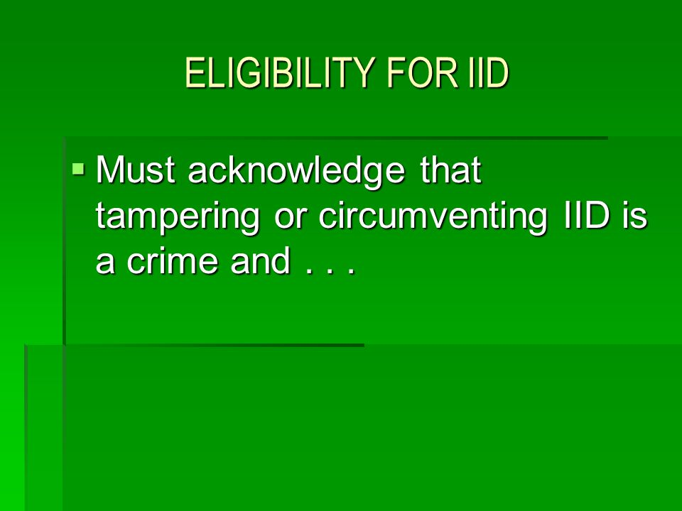 ELIGIBILITY FOR IID Must acknowledge that tampering or circumventing IID is a crime and . . .
