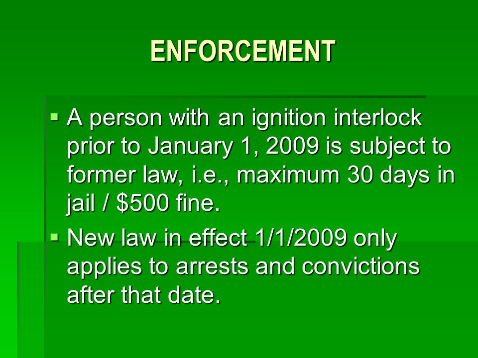 ENFORCEMENT A person with an ignition interlock prior to January 1, 2009 is subject to former law, i.e., maximum 30 days in jail / $500 fine.