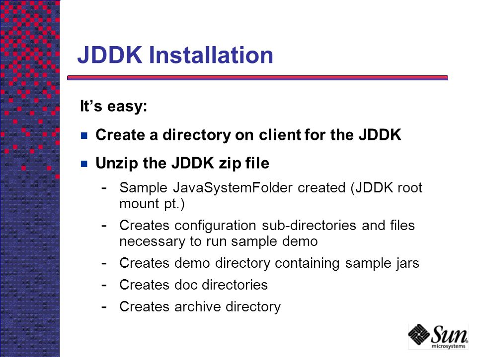 JDDK Installation It's easy: Create a directory on client for the JDDK