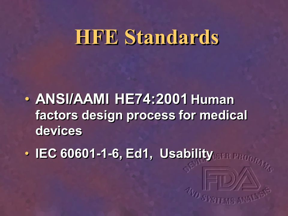 HFE Standards ANSI/AAMI HE74:2001 Human factors design process for medical devices. IEC 60601-1-6, Ed1, Usability.