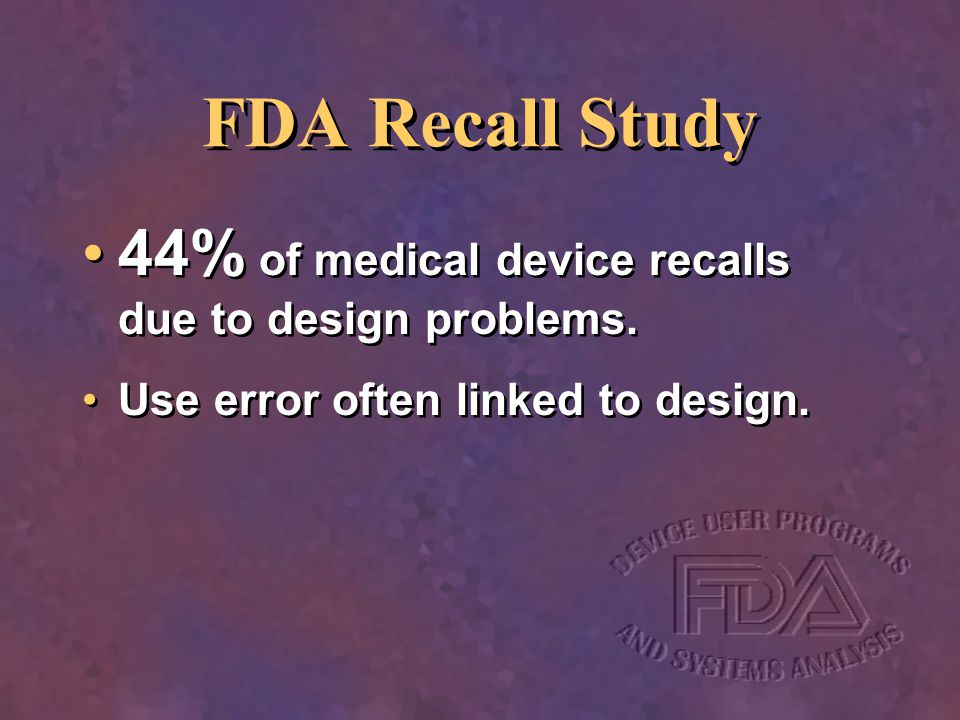 FDA Recall Study 44% of medical device recalls due to design problems.