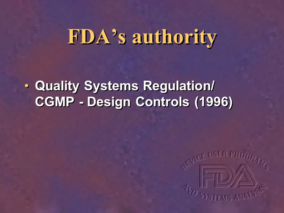 FDA's authority Quality Systems Regulation/ CGMP - Design Controls (1996)