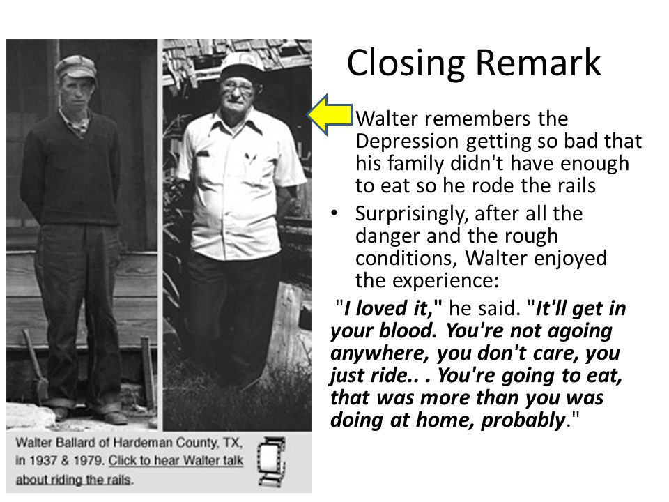Closing Remark Walter remembers the Depression getting so bad that his family didn t have enough to eat so he rode the rails.