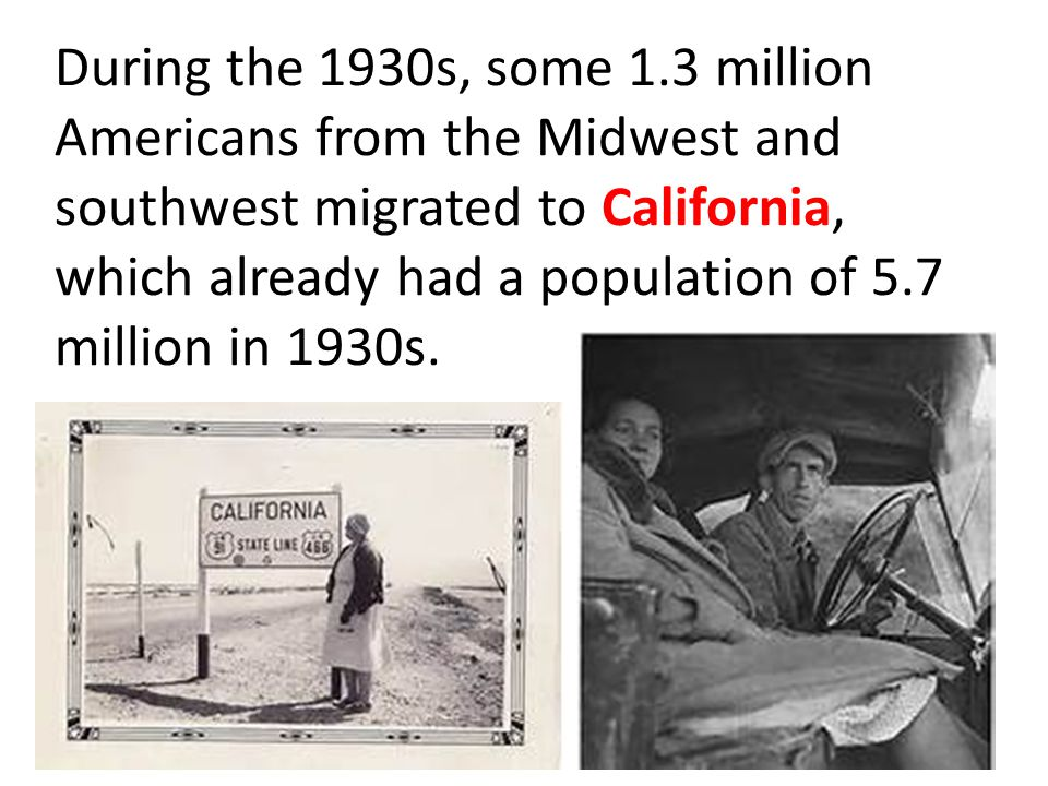 During the 1930s, some 1.3 million Americans from the Midwest and southwest migrated to California, which already had a population of 5.7 million in 1930s.