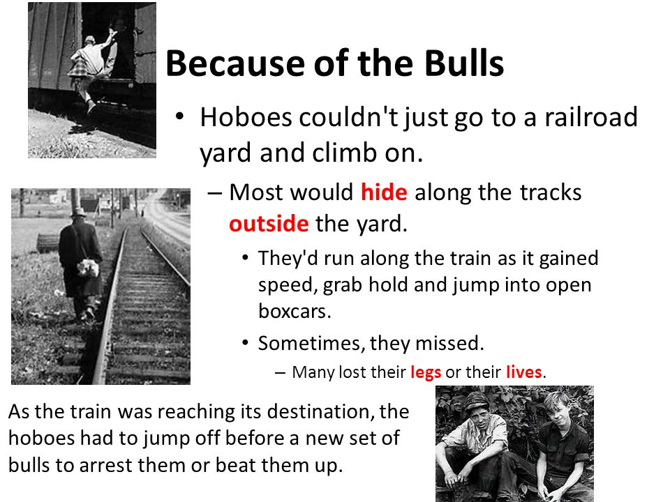 Because of the Bulls Hoboes couldn t just go to a railroad yard and climb on. Most would hide along the tracks outside the yard.