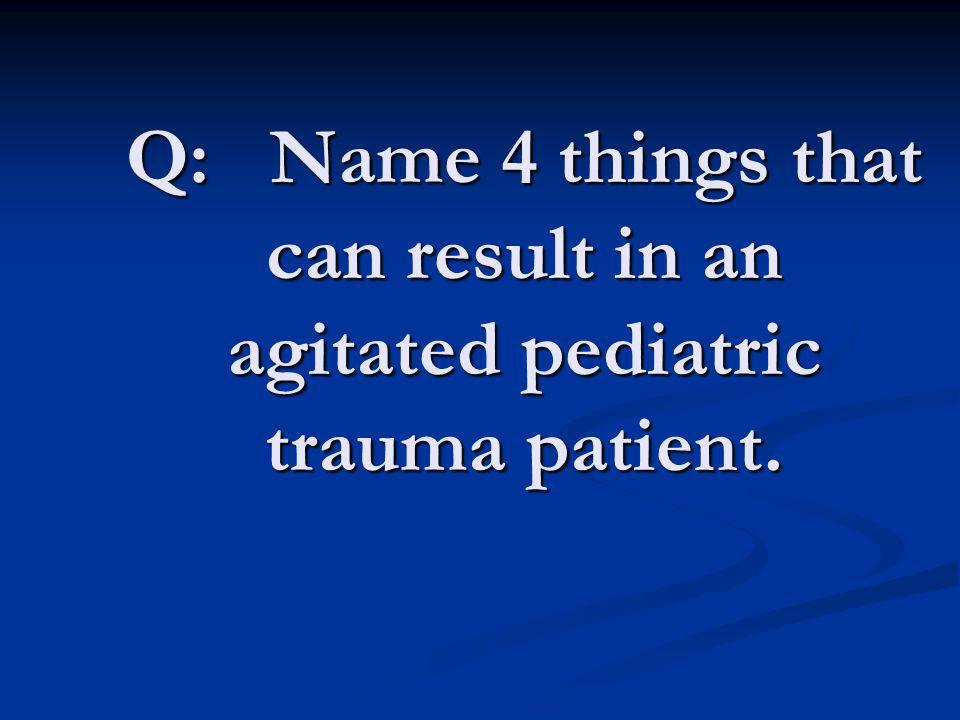Q: Name 4 things that can result in an agitated pediatric trauma patient.