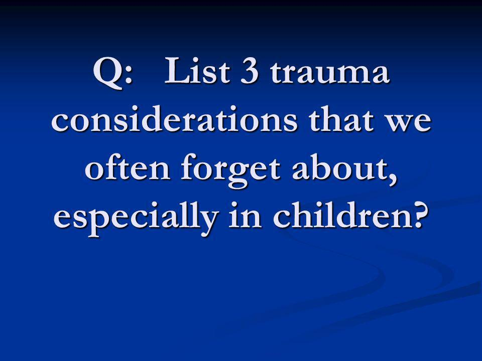 Q: List 3 trauma considerations that we often forget about, especially in children
