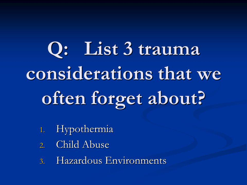 Q: List 3 trauma considerations that we often forget about