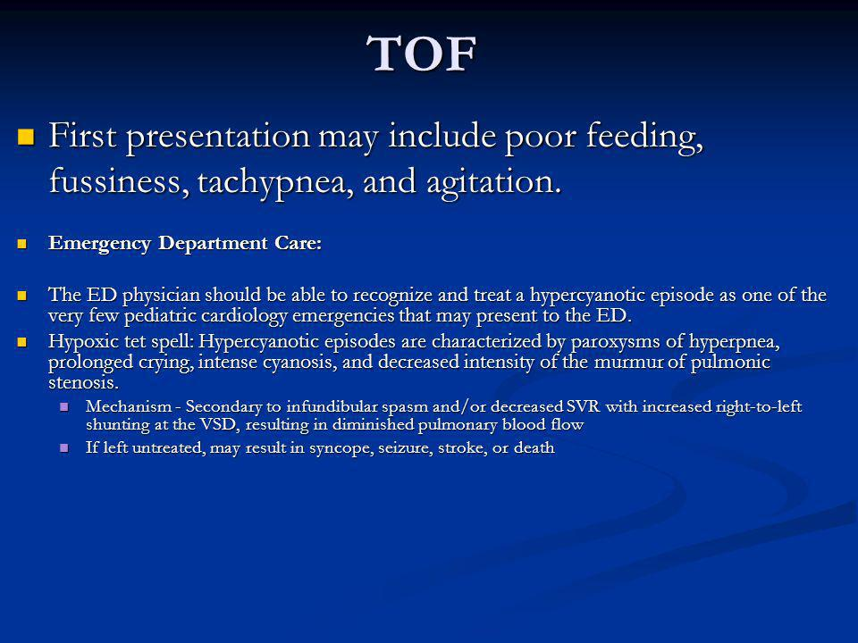 TOF First presentation may include poor feeding, fussiness, tachypnea, and agitation. Emergency Department Care: