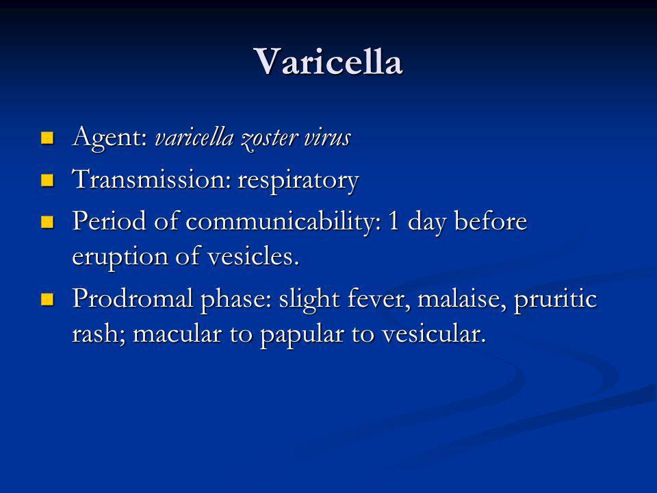 Varicella Agent: varicella zoster virus Transmission: respiratory