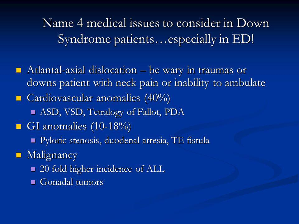 Name 4 medical issues to consider in Down Syndrome patients…especially in ED!