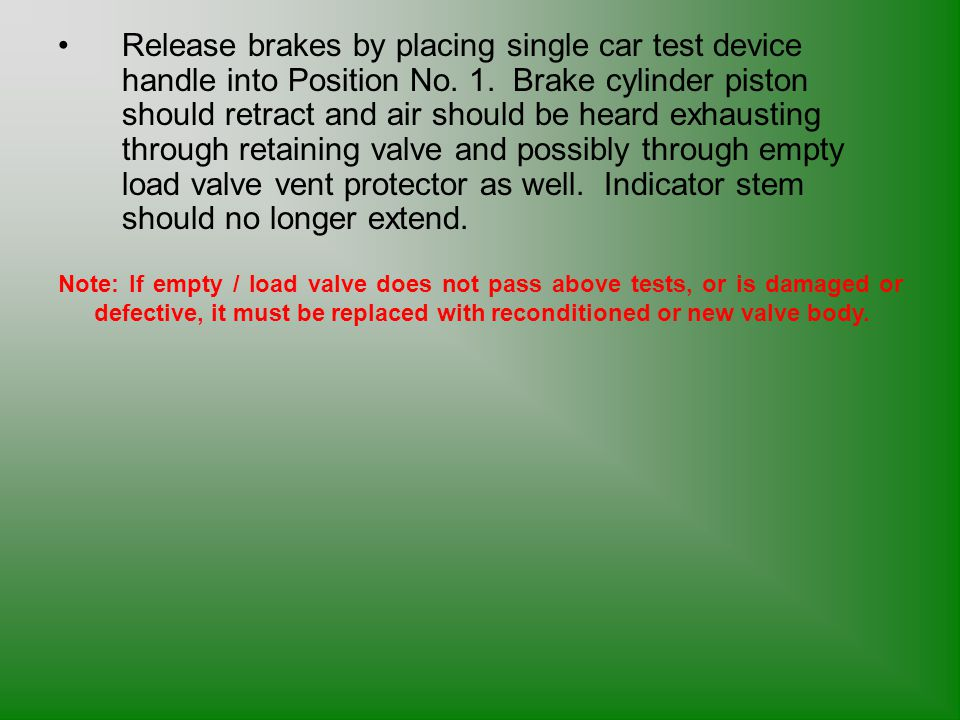 Release brakes by placing single car test device handle into Position No. 1. Brake cylinder piston should retract and air should be heard exhausting through retaining valve and possibly through empty load valve vent protector as well. Indicator stem should no longer extend.