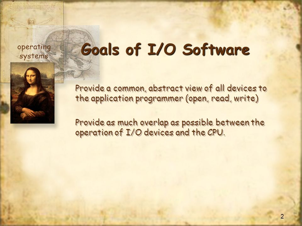 Goals of I/O Software operating. systems. Provide a common, abstract view of all devices to the application programmer (open, read, write)