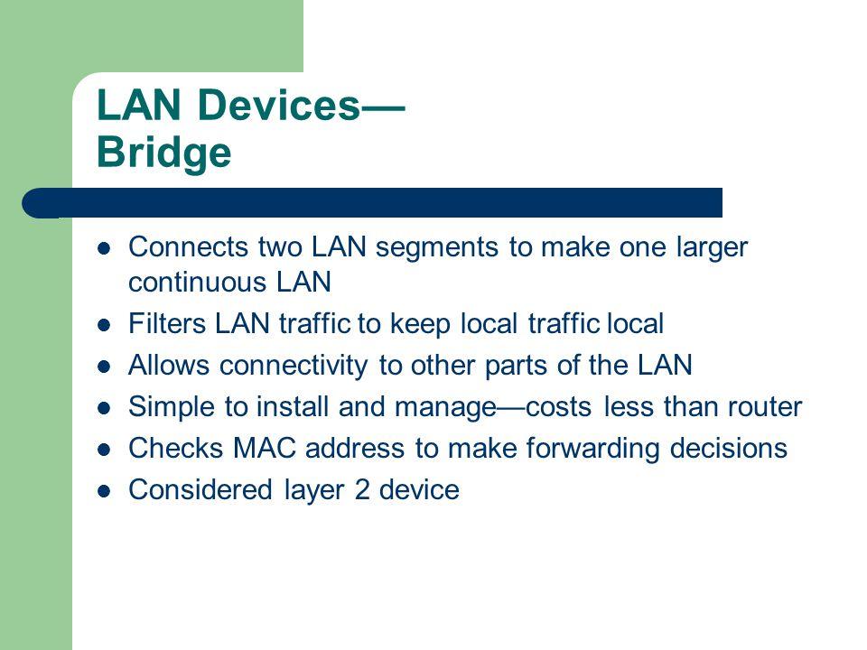 LAN Devices— Bridge Connects two LAN segments to make one larger continuous LAN. Filters LAN traffic to keep local traffic local.