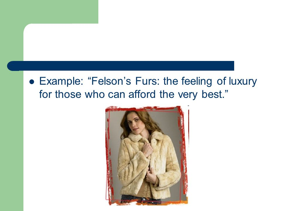 Example: Felson's Furs: the feeling of luxury for those who can afford the very best.
