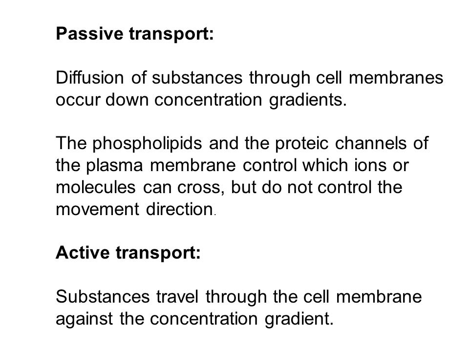 Passive transport: Diffusion of substances through cell membranes occur down concentration gradients.