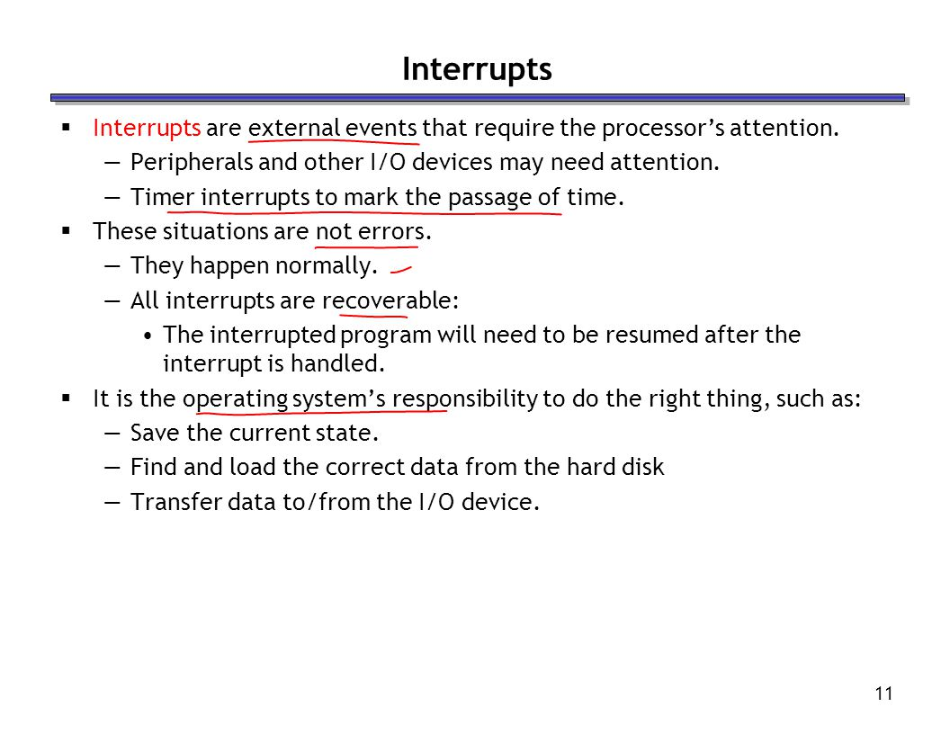 Interrupts Interrupts are external events that require the processor's attention. Peripherals and other I/O devices may need attention.