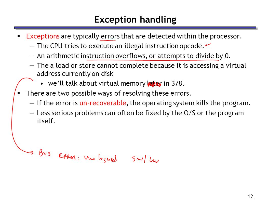 Exception handling Exceptions are typically errors that are detected within the processor. The CPU tries to execute an illegal instruction opcode.