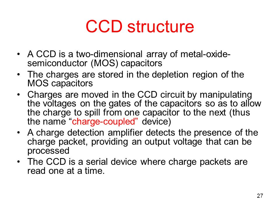 CCD structure A CCD is a two-dimensional array of metal-oxide-semiconductor (MOS) capacitors.