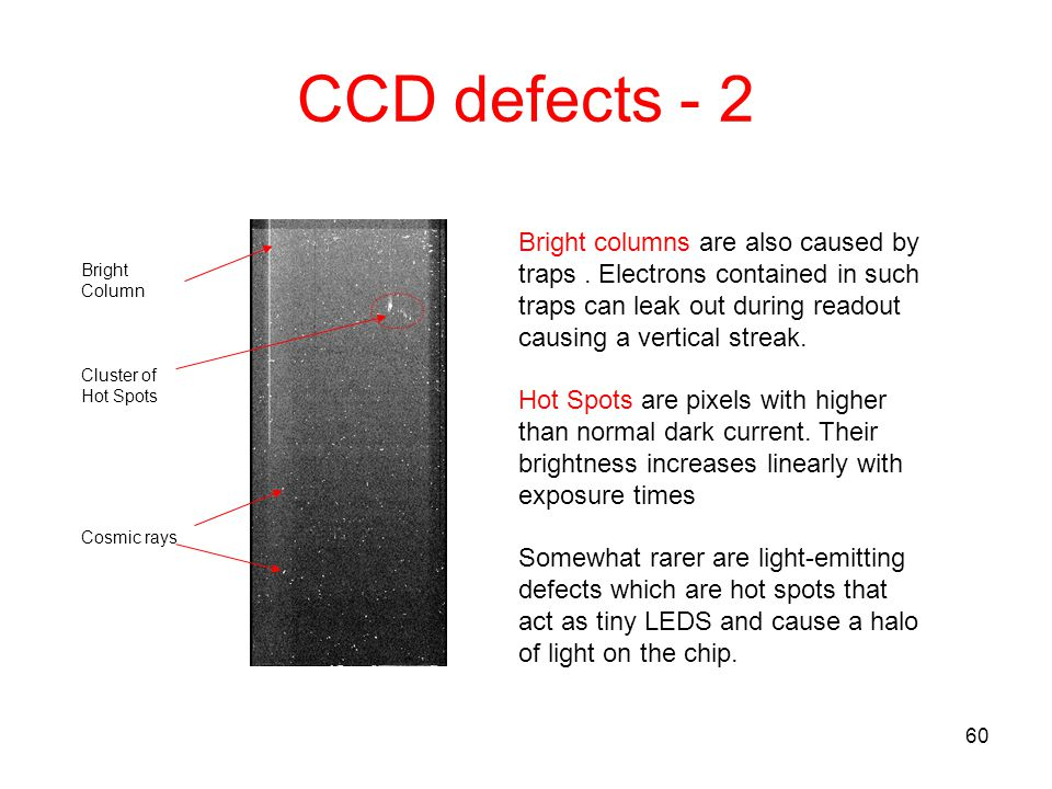 CCD defects - 2 Bright columns are also caused by traps . Electrons contained in such traps can leak out during readout causing a vertical streak.