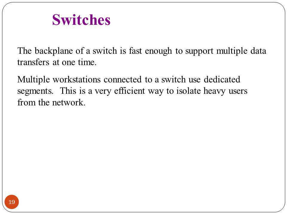 Switches The backplane of a switch is fast enough to support multiple data transfers at one time.