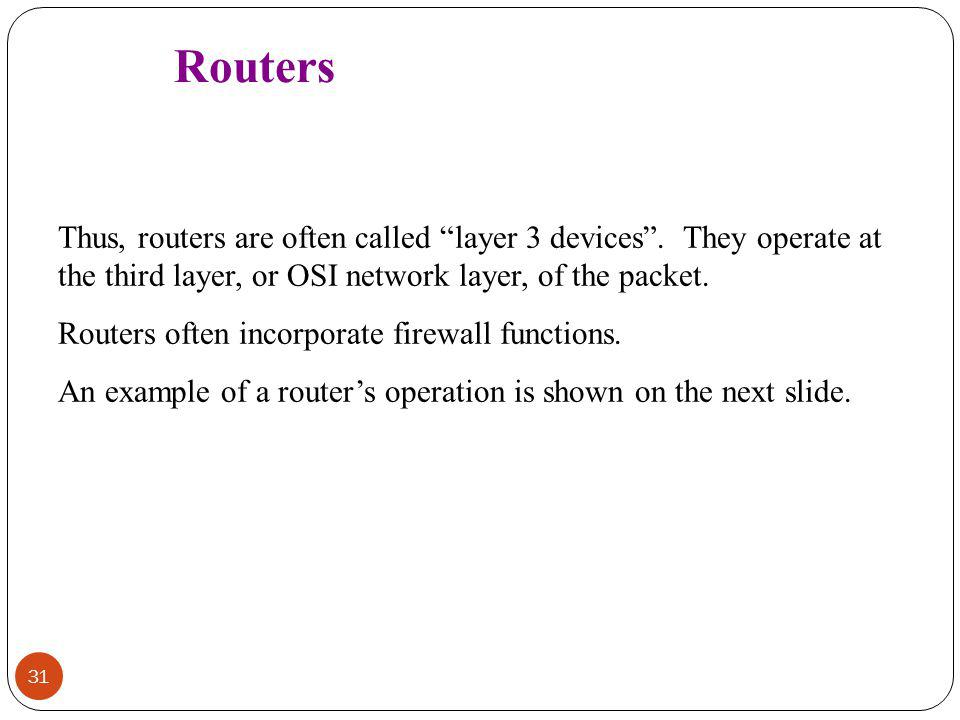 Routers Thus, routers are often called layer 3 devices . They operate at the third layer, or OSI network layer, of the packet.