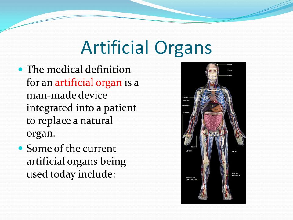 Artificial Organs The medical definition for an artificial organ is a man-made device integrated into a patient to replace a natural organ.