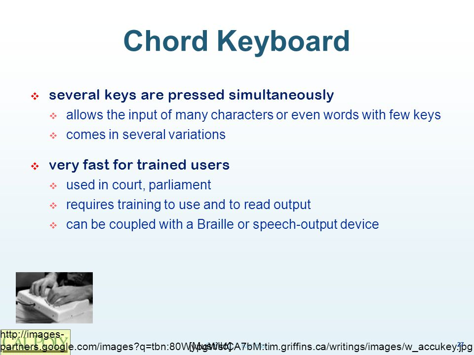 Chord Keyboard several keys are pressed simultaneously. allows the input of many characters or even words with few keys.