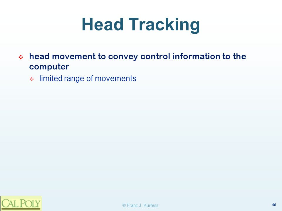Head Tracking head movement to convey control information to the computer. limited range of movements.