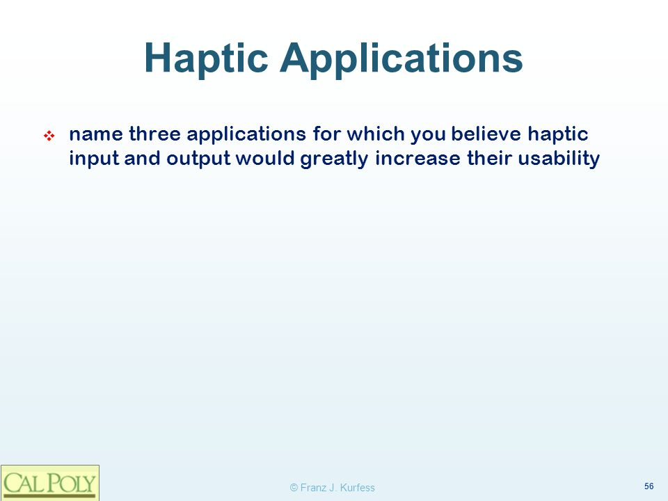 Haptic Applications name three applications for which you believe haptic input and output would greatly increase their usability.