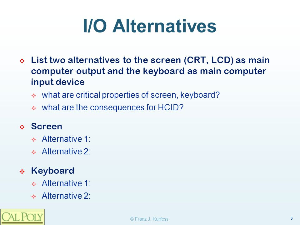 I/O Alternatives List two alternatives to the screen (CRT, LCD) as main computer output and the keyboard as main computer input device.