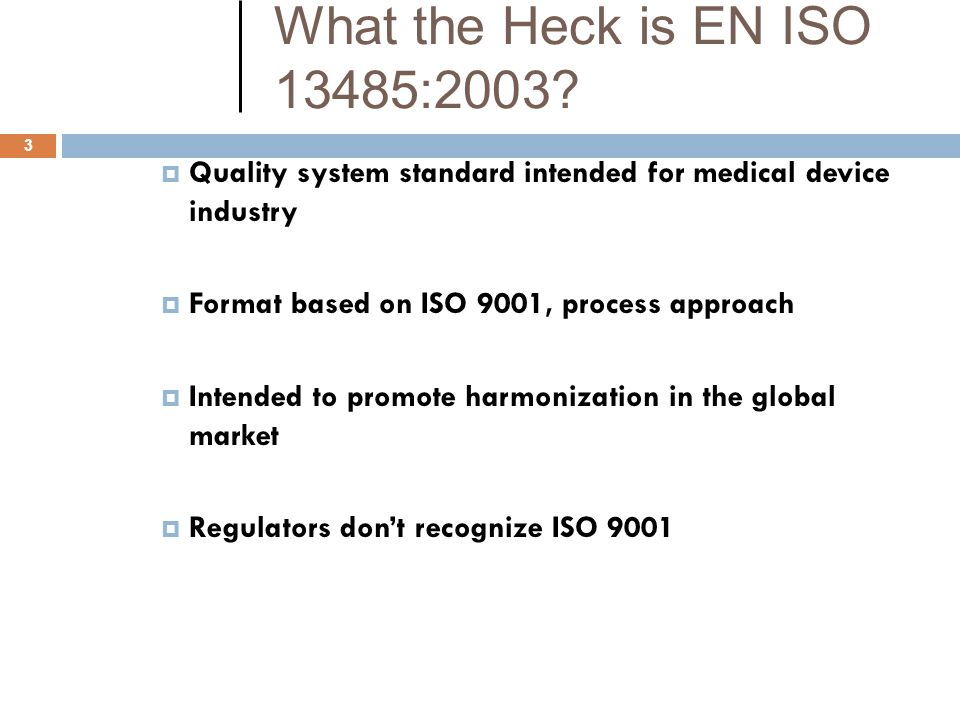 What the Heck is EN ISO 13485:2003 Quality system standard intended for medical device industry. Format based on ISO 9001, process approach.