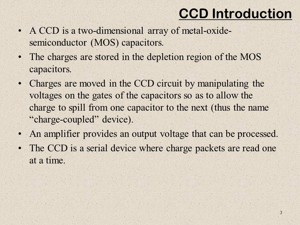 CCD Introduction A CCD is a two-dimensional array of metal-oxide-semiconductor (MOS) capacitors.