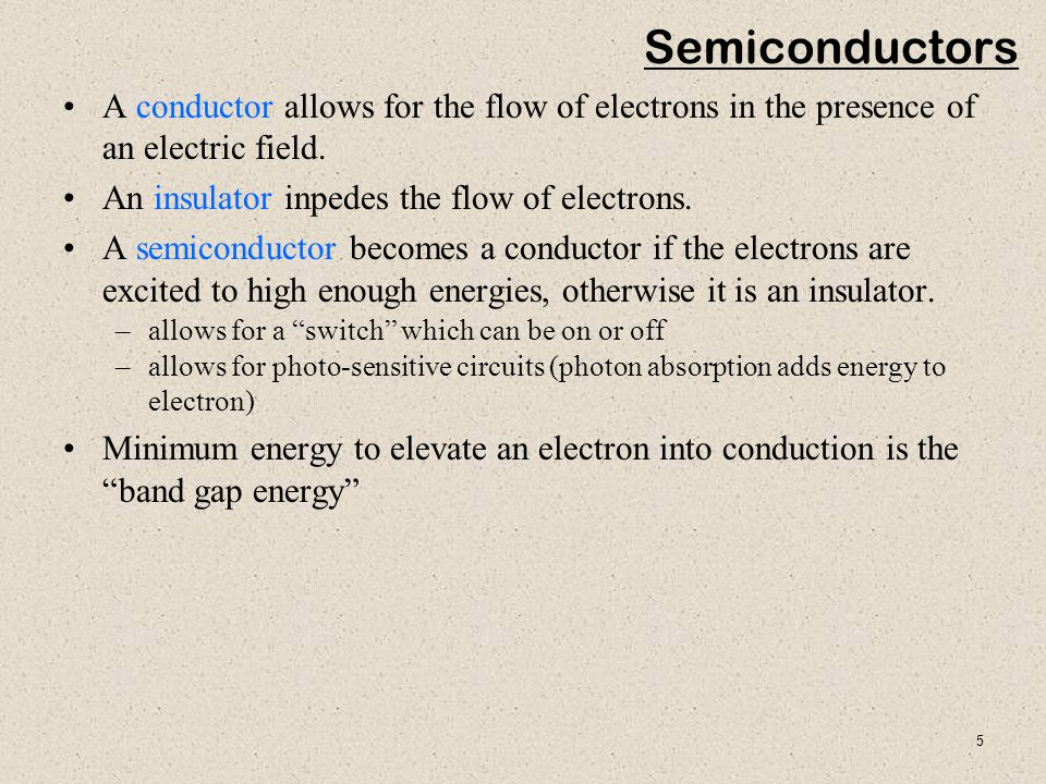 Semiconductors A conductor allows for the flow of electrons in the presence of an electric field. An insulator inpedes the flow of electrons.