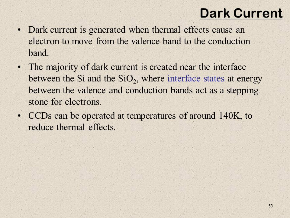 Dark Current Dark current is generated when thermal effects cause an electron to move from the valence band to the conduction band.