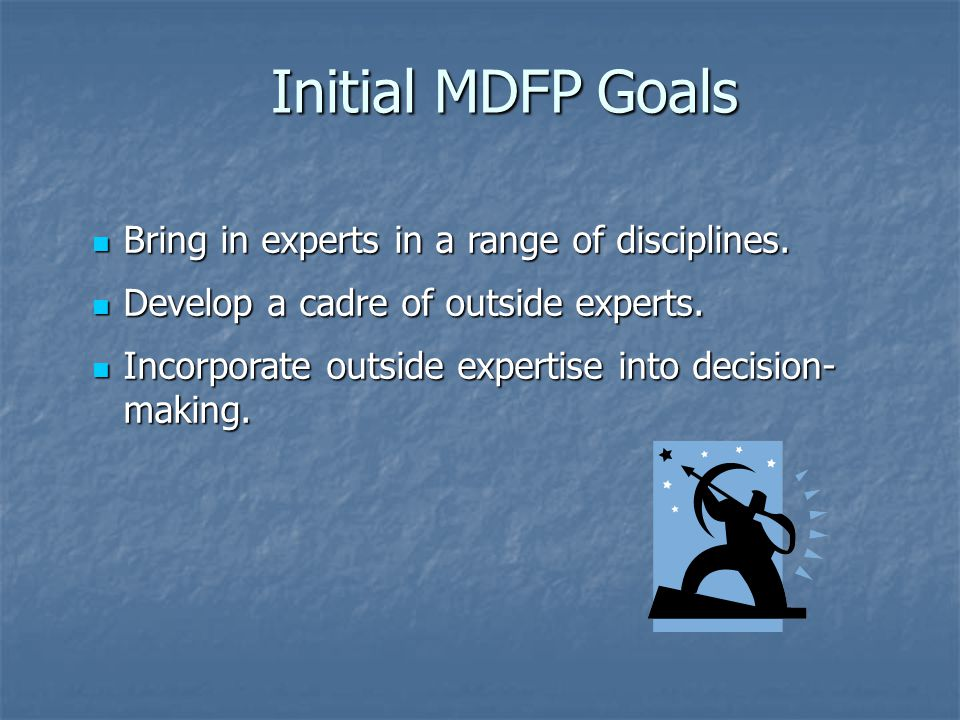 Initial MDFP Goals Bring in experts in a range of disciplines.