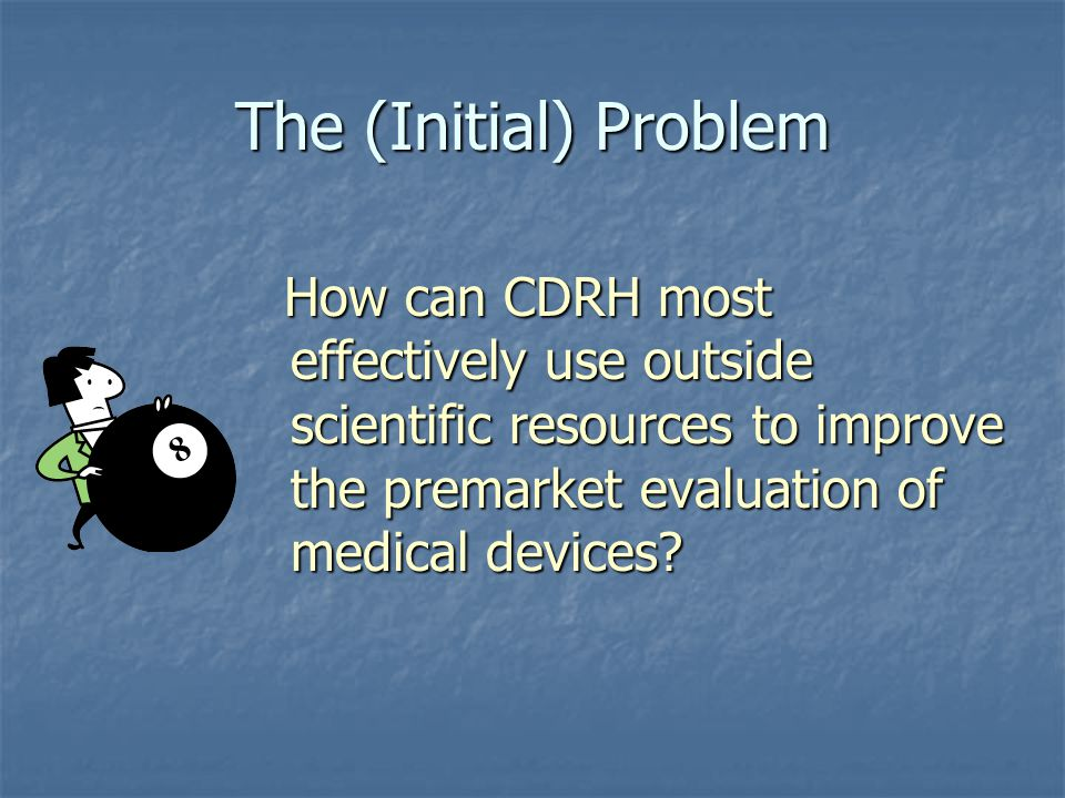 The (Initial) Problem How can CDRH most effectively use outside scientific resources to improve the premarket evaluation of medical devices