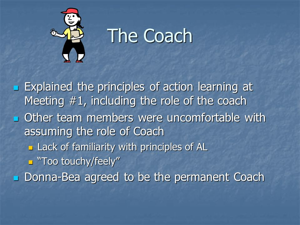 The Coach Explained the principles of action learning at Meeting #1, including the role of the coach.