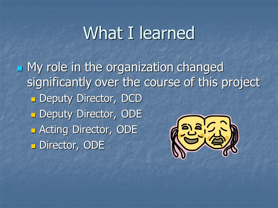 What I learned My role in the organization changed significantly over the course of this project. Deputy Director, DCD.