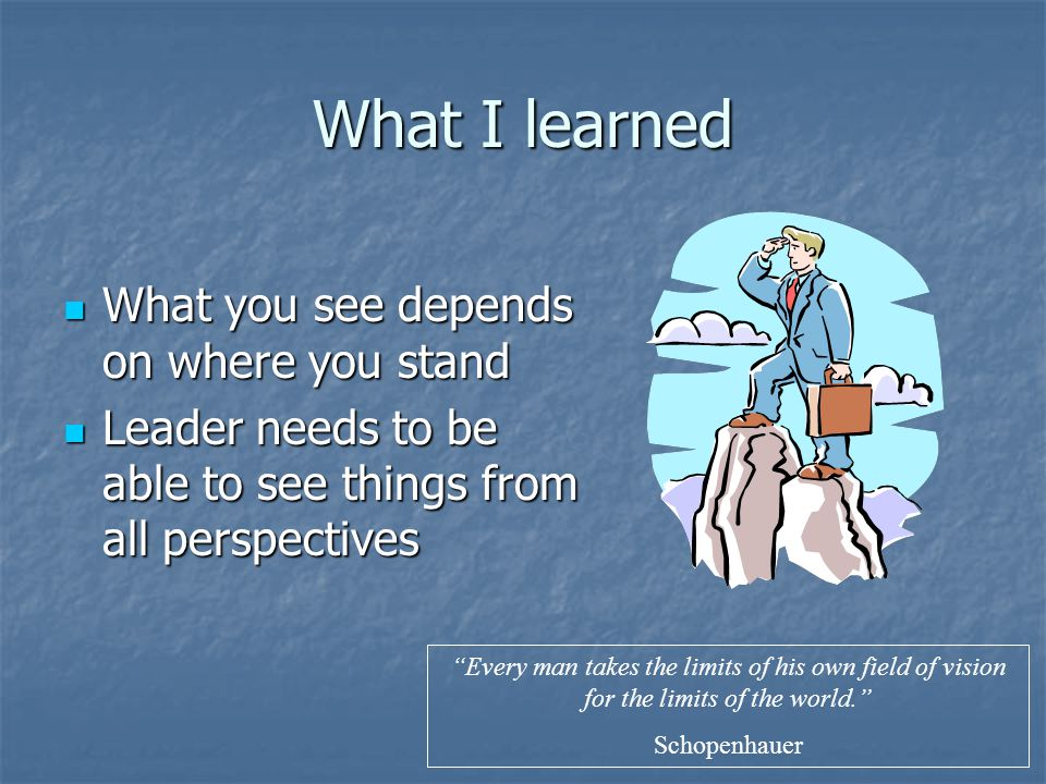 What I learned What you see depends on where you stand