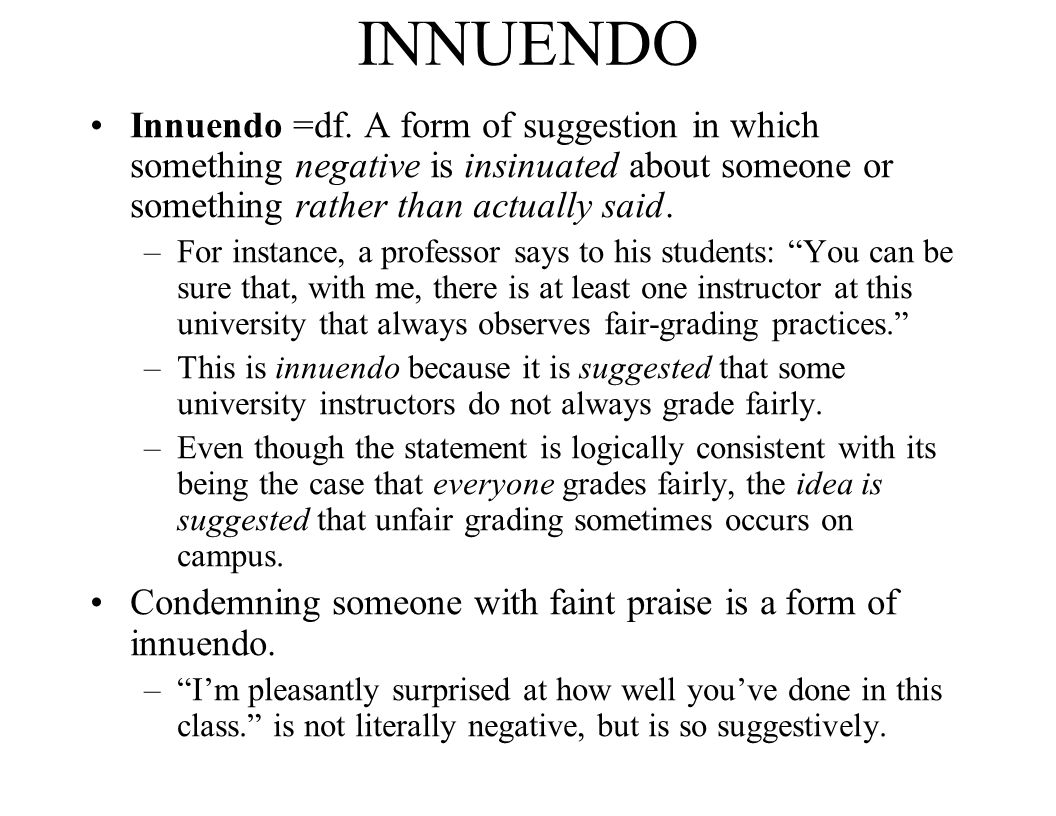 INNUENDO Innuendo =df. A form of suggestion in which something negative is insinuated about someone or something rather than actually said.