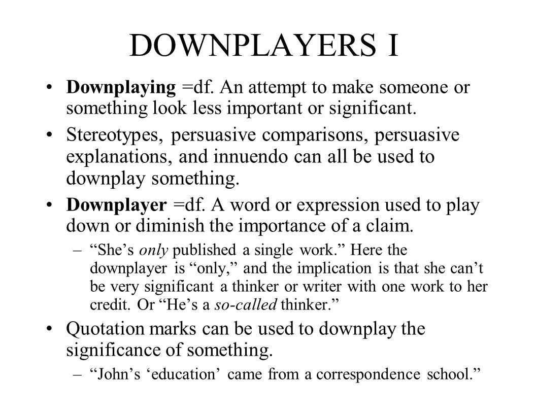 DOWNPLAYERS I Downplaying =df. An attempt to make someone or something look less important or significant.