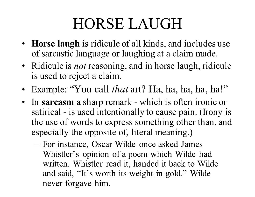 HORSE LAUGH Horse laugh is ridicule of all kinds, and includes use of sarcastic language or laughing at a claim made.