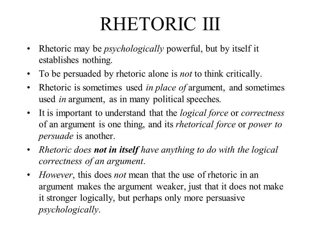RHETORIC III Rhetoric may be psychologically powerful, but by itself it establishes nothing.