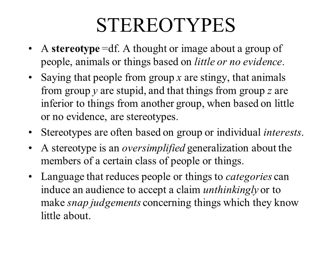 STEREOTYPES A stereotype =df. A thought or image about a group of people, animals or things based on little or no evidence.