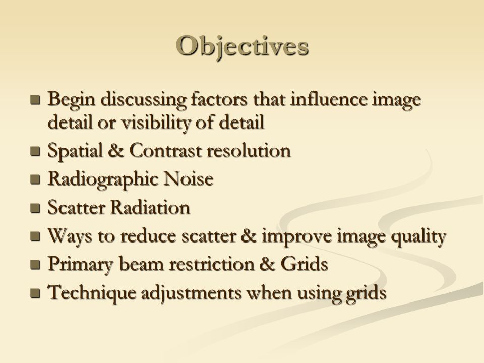 Objectives Begin discussing factors that influence image detail or visibility of detail. Spatial & Contrast resolution.