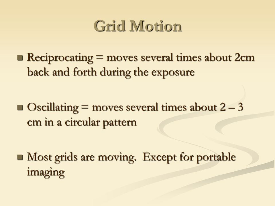 Grid Motion Reciprocating = moves several times about 2cm back and forth during the exposure.