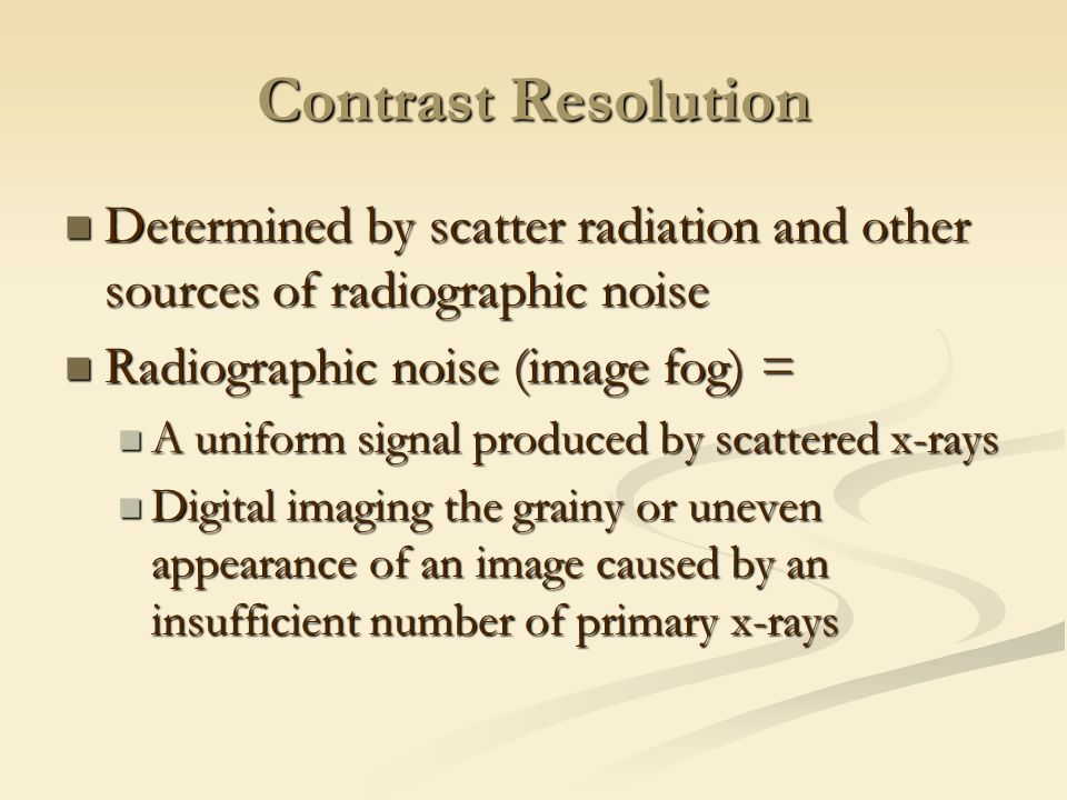 Contrast Resolution Determined by scatter radiation and other sources of radiographic noise. Radiographic noise (image fog) =