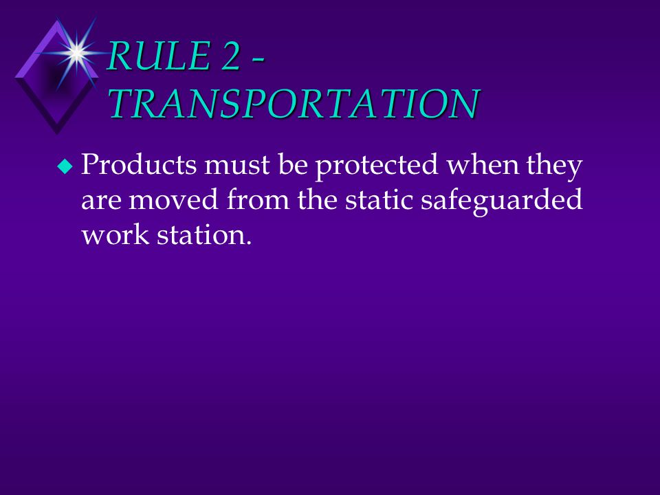 RULE 2 - TRANSPORTATION Products must be protected when they are moved from the static safeguarded work station.